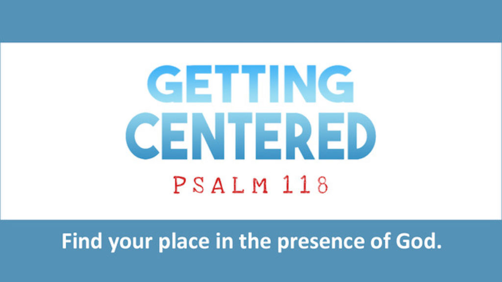 Getting Centered. Psalm 118. Find your place in the presence of God.
